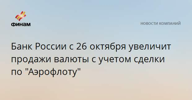 """Банк России с 26 октября увеличит продажи валюты с учетом сделки по """"Аэрофлоту"""""""