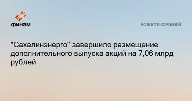 """""""Сахалинэнерго"""" завершило размещение дополнительного выпуска акций на 7,06 млрд рублей"""