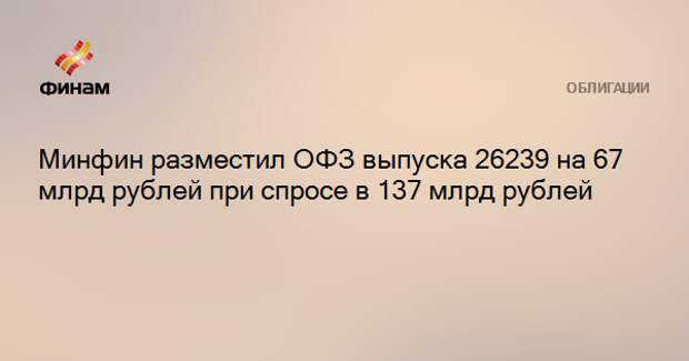 Минфин разместил ОФЗ выпуска 26239 на 67 млрд рублей при спросе в 137 млрд рублей