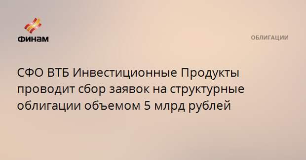 СФО ВТБ Инвестиционные Продукты проводит сбор заявок на структурные облигации объемом 5 млрд рублей