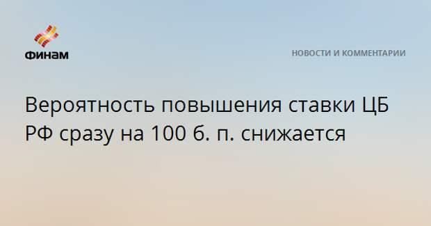 Вероятность повышения ставки ЦБ РФ сразу на 100 б. п. снижается