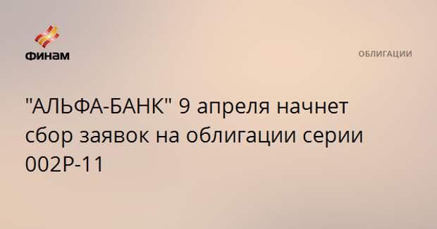 """""""АЛЬФА-БАНК"""" 9 апреля начнет сбор заявок на облигации серии 002Р-11"""
