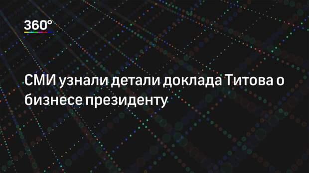 СМИ узнали детали доклада Титова о бизнесе президенту