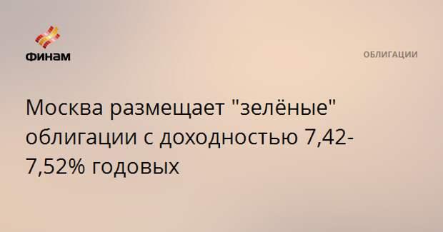 """Москва размещает """"зелёные"""" облигации с доходностью 7,42-7,52% годовых"""