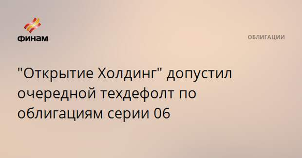 """""""Открытие Холдинг"""" допустил очередной техдефолт по облигациям серии 06"""