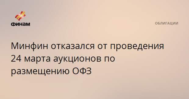 Минфин отказался от проведения 24 марта аукционов по размещению ОФЗ