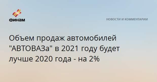 """Объем продаж автомобилей """"АВТОВАЗа"""" в 2021 году будет лучше 2020 года - на 2%"""