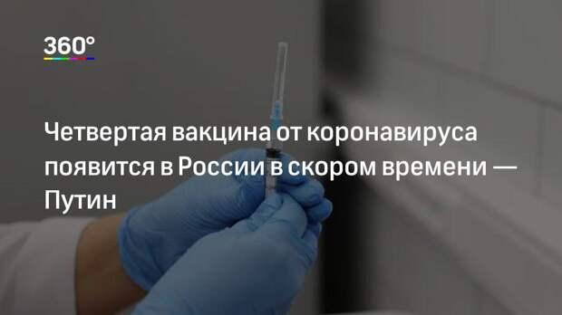 Четвертая вакцина от коронавируса появится в России в скором времени— Путин