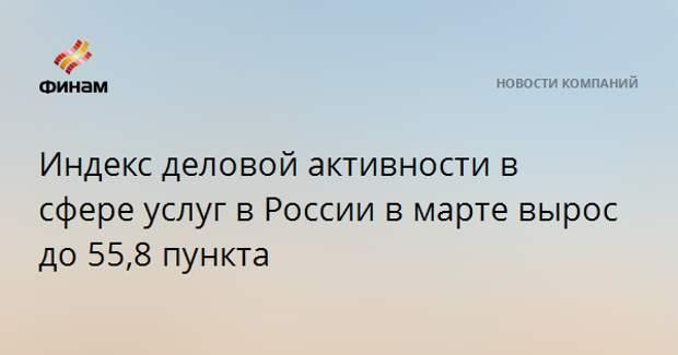 Индекс деловой активности в сфере услуг в России в марте вырос до 55,8 пункта