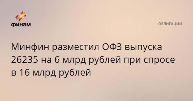 Минфин разместил ОФЗ выпуска 26235 на 6 млрд рублей при спросе в 16 млрд рублей