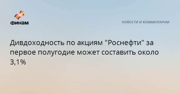 """Дивдоходность по акциям """"Роснефти"""" за первое полугодие может составить около 3,1%"""