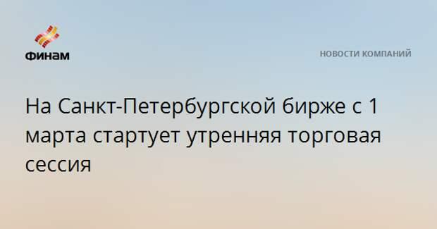 На Санкт-Петербургской бирже с 1 марта стартует утренняя торговая сессия