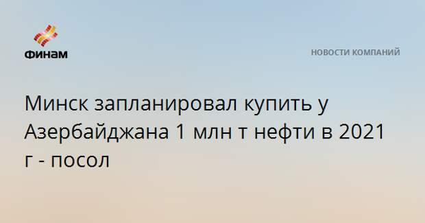 Минск запланировал купить у Азербайджана 1 млн тонн нефти в 2021 году - посол