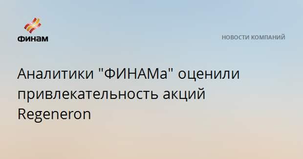 """Аналитики """"ФИНАМа"""" оценили привлекательность акций Regeneron"""