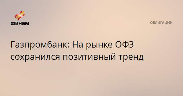 Газпромбанк: На рынке ОФЗ сохранился позитивный тренд