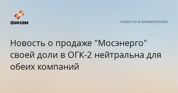 """Новость о продаже """"Мосэнерго"""" своей доли в ОГК-2 нейтральна для обеих компаний"""
