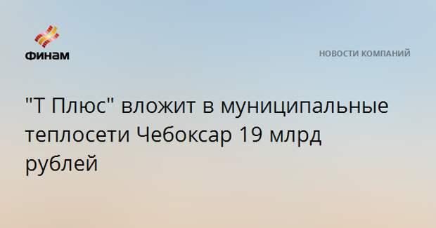 """""""Т Плюс"""" вложит в муниципальные теплосети Чебоксар 19 млрд рублей"""
