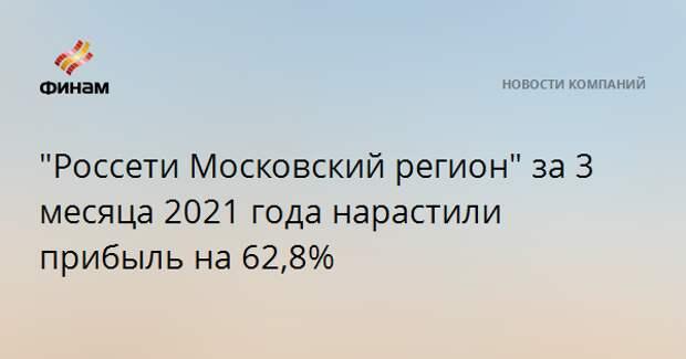 """""""Россети Московский регион"""" за 3 месяца 2021 года нарастили прибыль на 62,8%"""
