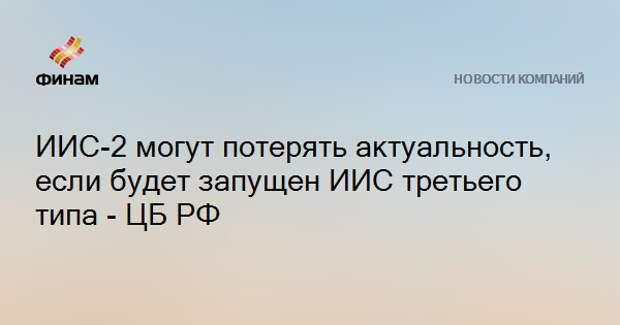 ИИС-2 могут потерять актуальность, если будет запущен ИИС третьего типа - ЦБ РФ