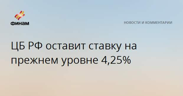 ЦБ РФ оставит ставку на прежнем уровне 4,25%