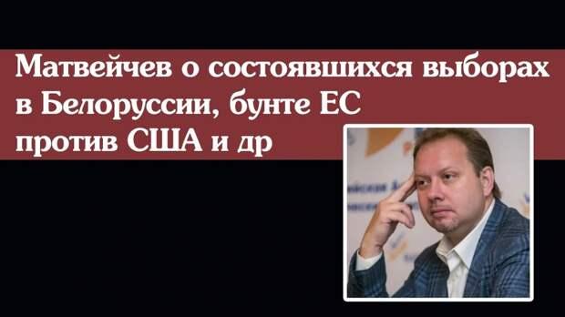 Матвейчев о состоявшихся выборах в Белоруссии, бунте ЕС против США и др.