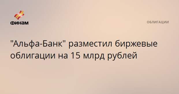 """""""Альфа-Банк"""" разместил биржевые облигации на 15 млрд рублей"""