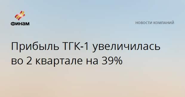 Прибыль ТГК-1 увеличилась во 2 квартале на 39%