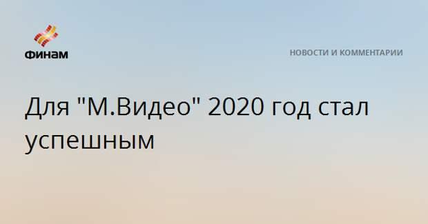 """Для """"М.Видео"""" 2020 год стал успешным"""
