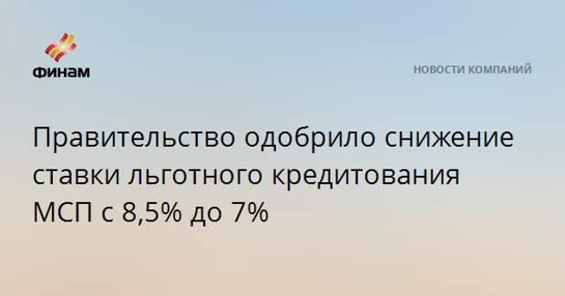 Правительство одобрило снижение ставки льготного кредитования МСП с 8,5% до 7%