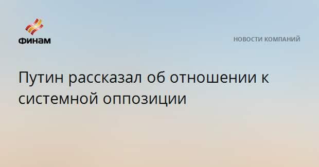 Путин рассказал об отношении к системной оппозиции