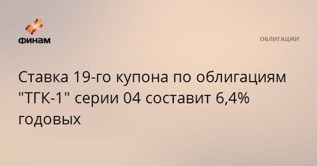 """Ставка 19-го купона по облигациям """"ТГК-1"""" серии 04 составит 6,4% годовых"""