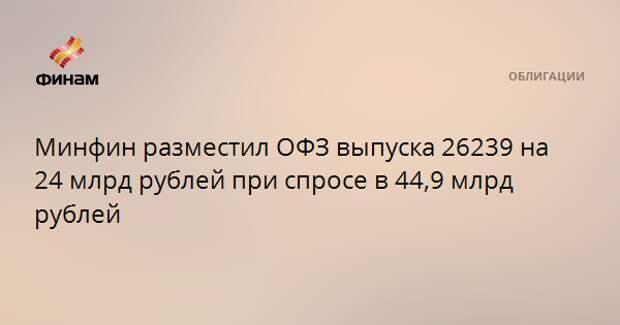 Минфин разместил ОФЗ выпуска 26239 на 24 млрд рублей при спросе в 44,9 млрд рублей