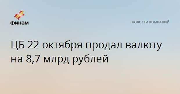ЦБ 22 октября продал валюту на 8,7 млрд рублей