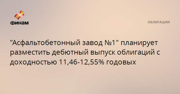 """""""Асфальтобетонный завод №1"""" планирует разместить дебютный выпуск облигаций с доходностью 11,46-12,55% годовых"""