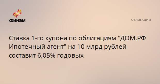 """Ставка 1-го купона по облигациям """"ДОМ.РФ Ипотечный агент"""" на 10 млрд рублей составит 6,05% годовых"""
