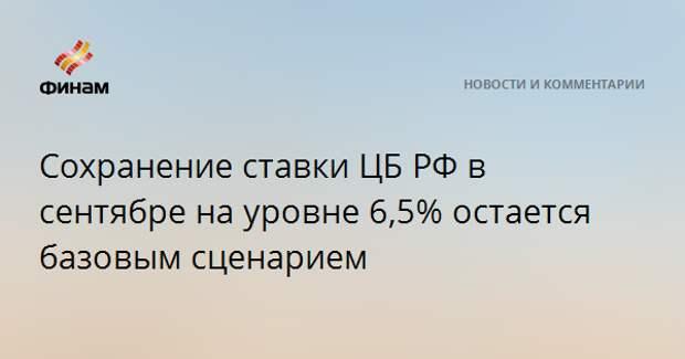 Сохранение ставки ЦБ РФ в сентябре на уровне 6,5% остается базовым сценарием