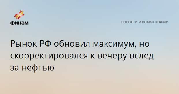 Рынок РФ обновил максимум, но скорректировался к вечеру вслед за нефтью