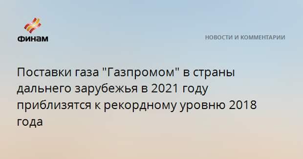 """Поставки газа """"Газпромом"""" в страны дальнего зарубежья в 2021 году приблизятся к рекордному уровню 2018 года"""
