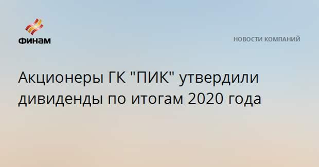 """Акционеры ГК """"ПИК"""" утвердили дивиденды по итогам 2020 года"""