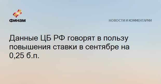 Данные ЦБ РФ говорят в пользу повышения ставки в сентябре на 0,25 б.п.