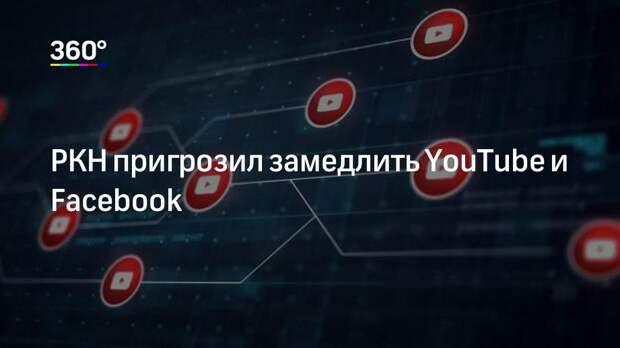 РКН пригрозил замедлить YouTube и Facebook