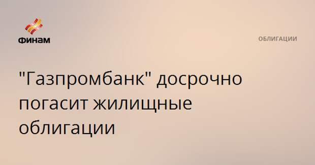 """""""Газпромбанк"""" досрочно погасит жилищные облигации"""