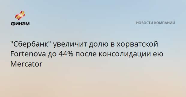 """""""Сбербанк"""" увеличит долю в хорватской Fortenova до 44% после консолидации ею Mercator"""