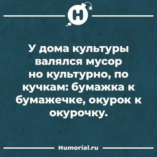 Возможно, это изображение (текст «H у дома культуры валялся мусор но культурно, по кучкам: бумажка K бумажечке, окурок к окурочку. Humorial.ru»)