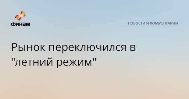 "Рынок переключился в ""летний режим"""