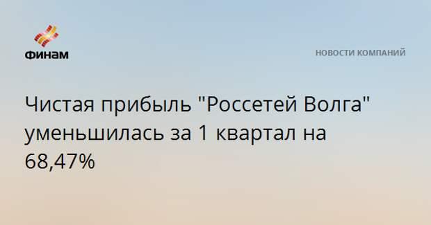"""Чистая прибыль """"Россетей Волга"""" уменьшилась за 1 квартал на 68,47%"""