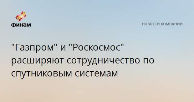 """""""Газпром"""" и """"Роскосмос"""" расширяют сотрудничество по спутниковым системам"""