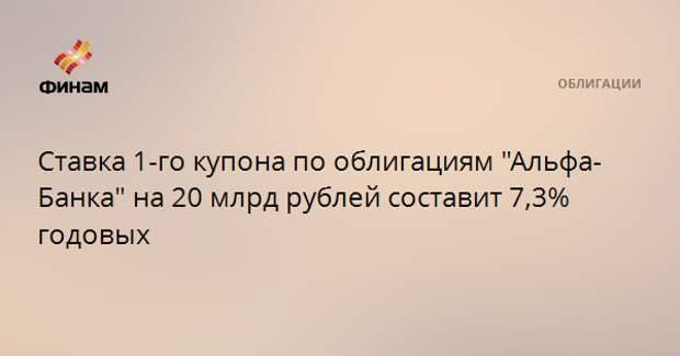"""Ставка 1-го купона по облигациям """"Альфа-Банка"""" на 20 млрд рублей составит 7,3% годовых"""