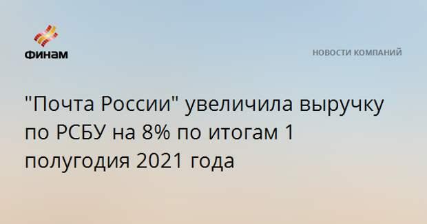 """""""Почта России"""" увеличила выручку по РСБУ на 8% по итогам 1 полугодия 2021 года"""