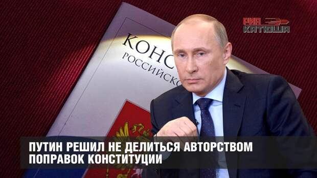 Путин решил не делиться авторством поправок Конституции